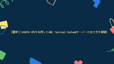 [簡単!] KAGOYA VPSを利用したARK: Survival Evolvedサーバーの立て方を解説!